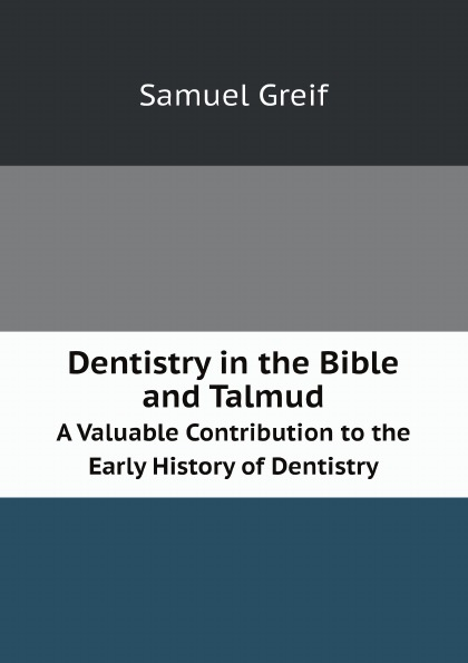 Samuel Greif Dentistry in the Bible and Talmud. A Valuable Contribution to the Early History of Dentistry ayres samuel gardiner the expositor s bible index