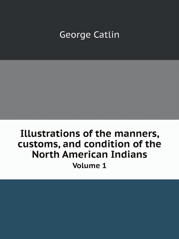 George Catlin Illustrations of the manners, customs, and condition of the North American Indians. Volume 1 george catlin life among the indians