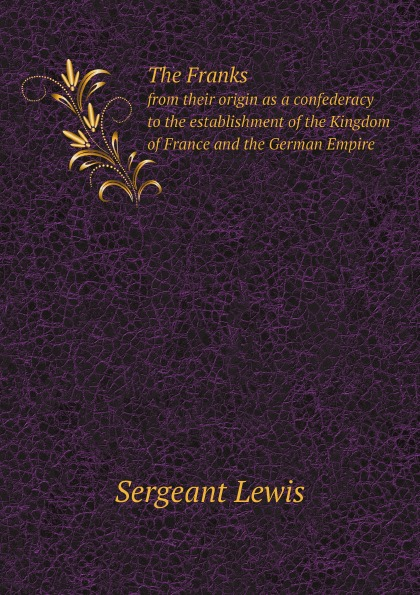 Sergeant Lewis The Franks. from their origin as a confederacy to the establishment of the Kingdom of France and the German Empire