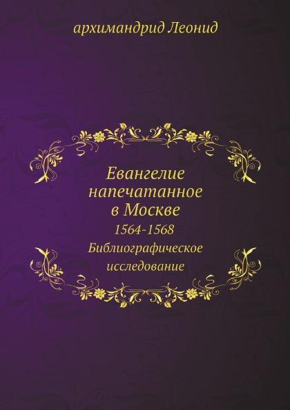 архимандрид Леонид Евангелие напечатанное в Москве. 1564-1568. Библиографическое исследование
