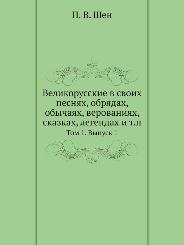 П. В. Шен Великорусские в своих песнях, обрядах, обычаях, верованиях, сказках, легендах и т.п. Том 1. Выпуск 1 монтегю саммерс вампиры в верованиях и легендах