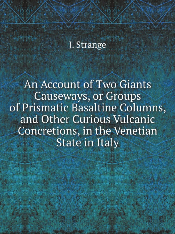 J. Strange An Account of Two Giants Causeways, or Groups of Prismatic Basaltine Columns, and Other Curious Vulcanic Concretions, in the Venetian State in Italy on the shoulders of giants