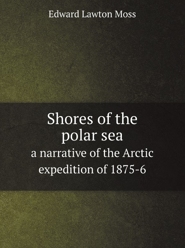Edward Lawton Moss Shores of the polar sea. a narrative of the Arctic expedition of 1875-6