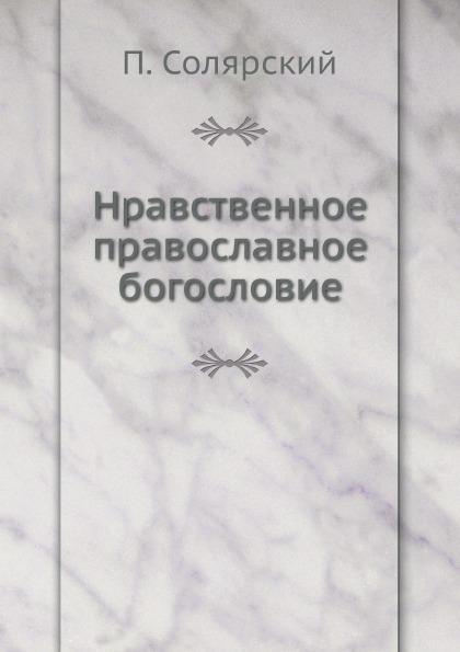 П. Солярский Нравственное православное богословие