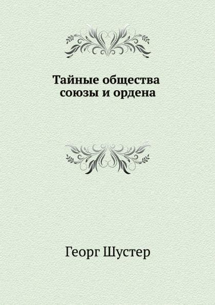 Георг Шустер Тайные общества, союзы и ордена