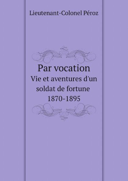 Lieutenant-Colonel Péroz Par vocation. Vie et aventures d.un soldat de fortune, 1870-1895