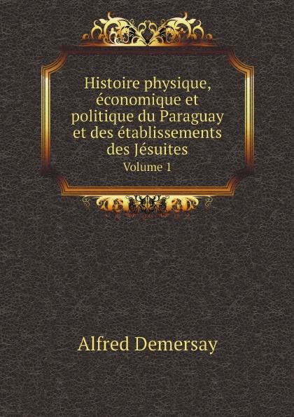 Alfred Demersay Histoire physique, economique et politique du Paraguay et des etablissements des Jesuites. Volume 1