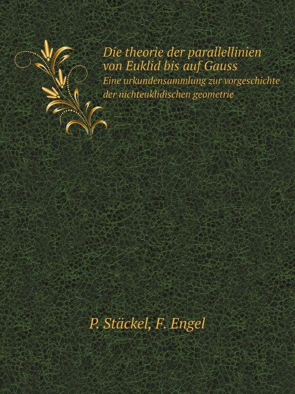 P. Stäckel, F. Engel Die theorie der parallellinien von Euklid bis auf Gauss. Eine urkundensammlung zur vorgeschichte der nichteuklidischen geometrie