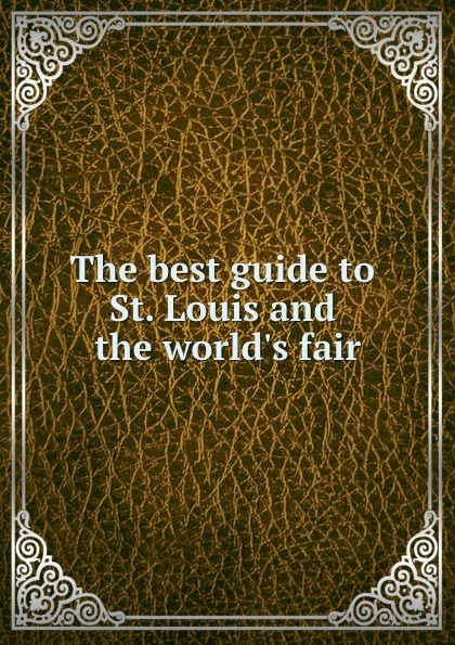 A. Richman Best The best guide to St. Louis and the world.s fair