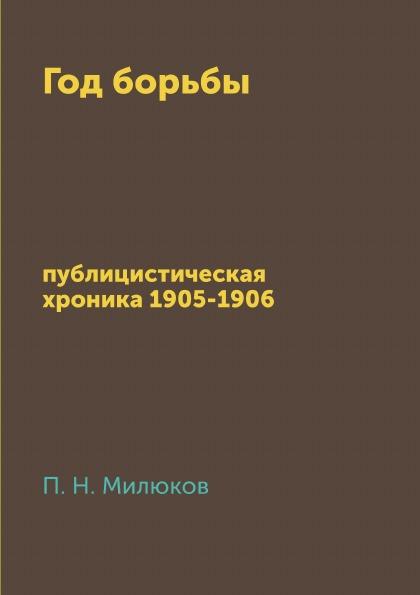 П. Н. Милюков Год борьбы. публицистическая хроника 1905-1906