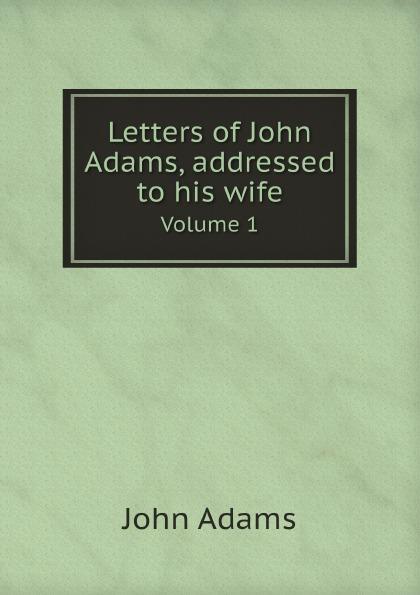 John Adams Letters of John Adams, addressed to his wife. Volume 1