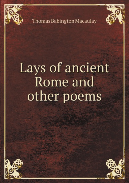 Thomas Babington Macaulay Lays of ancient Rome and other poems lays of ancient rome