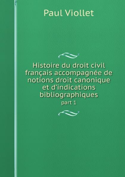 Paul Viollet Histoire du droit civil francais accompagnee de notions droit canonique et d.indications bibliographiques. part 1