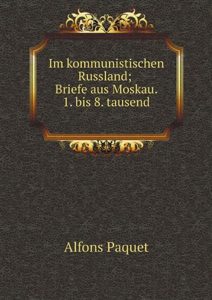 Alfons Paquet Im kommunistischen Russland; Briefe aus Moskau. 1. bis 8. tausend