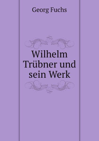 G. Fuchs Wilhelm Trubner und sein Werk