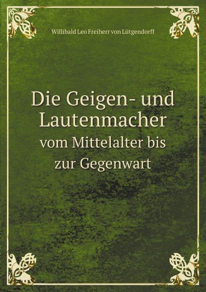 Willibald L. Freiherr von Lütgendorff Die Geigen- und Lautenmacher. Vom Mittelalter bis zur Gegenwart