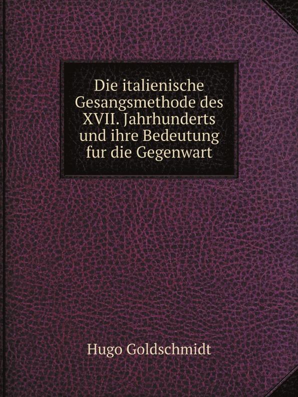 Hugo Goldschmidt Die italienische Gesangsmethode des XVII. Jahrhunderts und ihre Bedeutung fur die Gegenwart