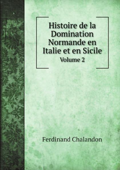 Ferdinand Chalandon Histoire de la Domination Normande en Italie et en Sicile. Volume 2