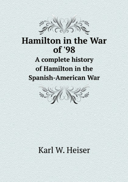 Karl W. Heiser Hamilton in the War of .98. A complete history of Hamilton in the Spanish-American War edmond hamilton the best of edmond hamilton
