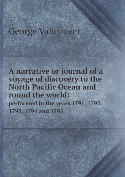 George Vancouver A narrative or journal of a voyage of discovery to the North Pacific Ocean and round the world:. performed in the years 1791, 1792, 1793, 1794 and 1795 aeneas anderson a narrative of the british embassy to china in the years 1792 1793 and 1794