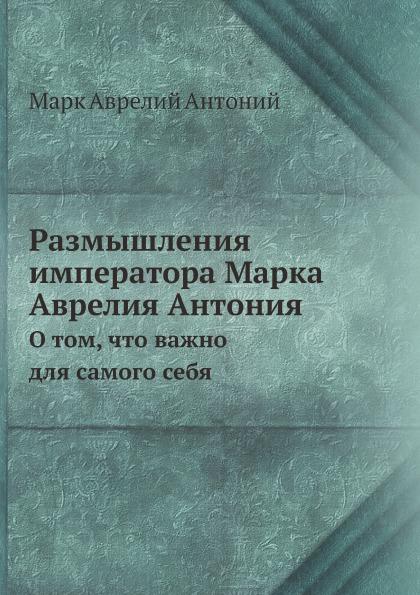 Л. Урусов Размышления императора Марка Аврелия Антония. О том, что важно для самого себя