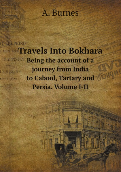 A. Burnes Travels Into Bokhara. Being the account of a journey from India to Cabool, Tartary and Persia. Volume I-II mountstuart elphinstone an account of the kingdom of caubul and its dependencies in persia tartary and india vol 2