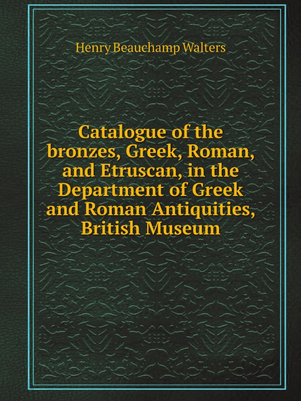 лучшая цена Henry Beauchamp Walters Catalogue of the bronzes, Greek, Roman, and Etruscan, in the Department of Greek and Roman Antiquities, British Museum