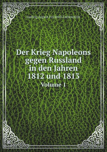 Ludwig August Friedrich Liebenstein Der Krieg Napoleons gegen Russland in den Jahren 1812 und 1813. Volume 1