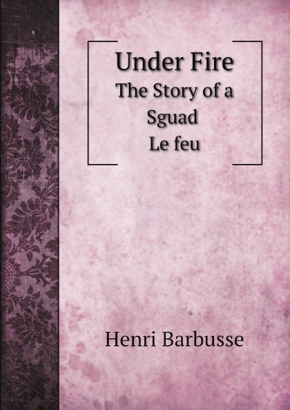Henri Barbusse Under Fire. The Story of a Sguad Le feu henri barbusse the inferno