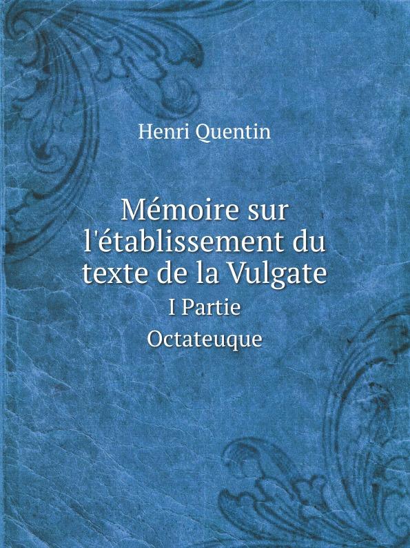H. Quentin Memoire sur l.etablissement du texte de la Vulgate. I Partie Octateuque h mettke altdeutsche texte