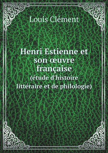 Louis Clément Henri Estienne et son oeuvre francaise. (etude d.histoire litteraire et de philologie)