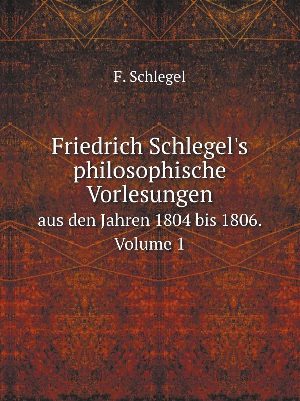 F. Schlegel Friedrich Schlegel.s philosophische Vorlesungen. aus den Jahren 1804 bis 1806. Volume 1 c f plattner vorlesungen uber allgemeine huttenkunde volume 2