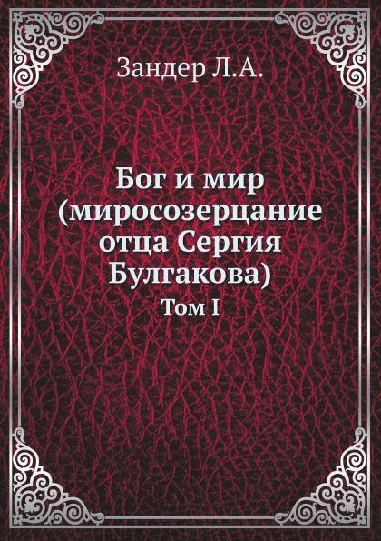 Л.А. Зандер Бог и мир (миросозерцание отца Сергия Булгакова). Том 1