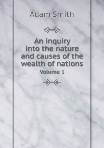 лучшая цена Adam Smith An inquiry into the nature and causes of the wealth of nations. Volume 1