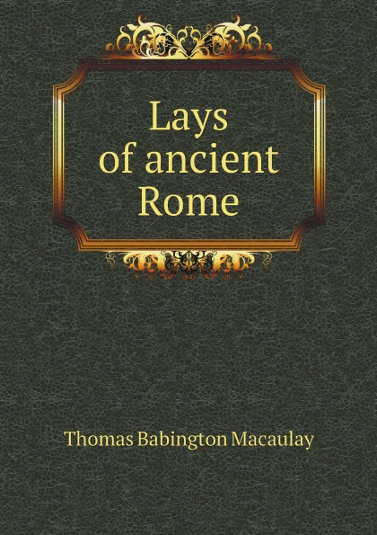 Thomas Babington Macaulay Lays of ancient Rome lays of ancient rome