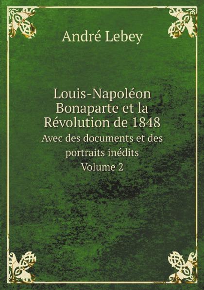André Lebey Louis-Napoleon Bonaparte et la Revolution de 1848. Avec des documents et des portraits inedits. Volume 2