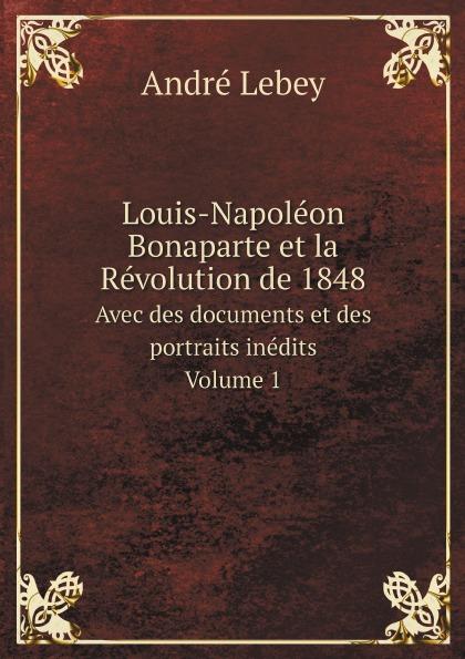 André Lebey Louis-Napoleon Bonaparte et la Revolution de 1848. Avec des documents et des portraits inedits. Volume 1