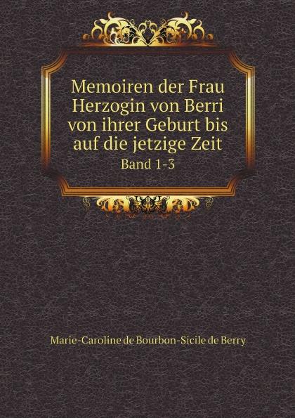 Marie-Caroline de Bourbon-Sicile de Berry Memoiren der Frau Herzogin von Berri von ihrer Geburt bis auf die jetzige Zeit. Band 1-3