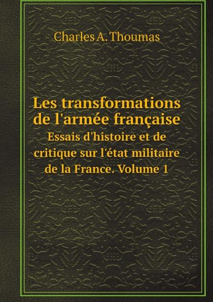 Thoumas Charles Antoine Les transformations de l.armee francaise. Essais d.histoire et de critique sur l.etat militaire de la France. Volume 1