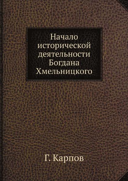 Г. Карпов Начало исторической деятельности Богдана Хмельницкого