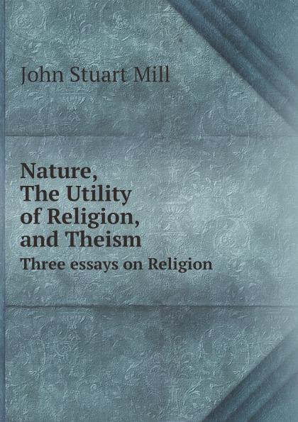 John Stuart Mill Nature, The Utility of religion, and Theism john stuart mill on liberty