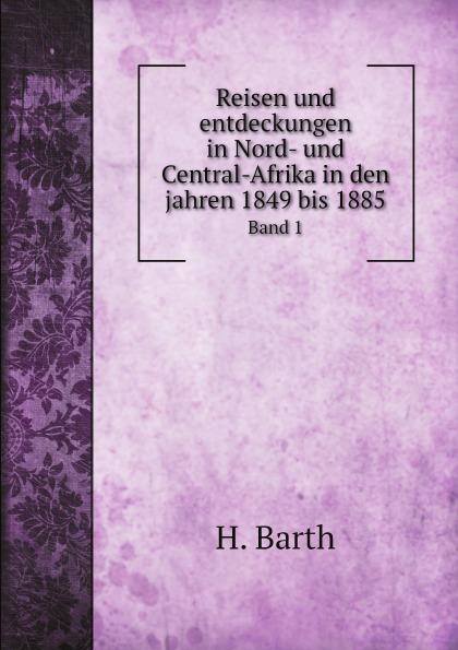 H. Barth Reisen und entdeckungen in Nord- und Central-Afrika in den jahren 1849 bis 1885. Band 1