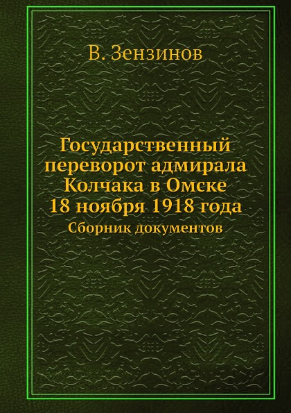 В. Зензинов Государственный переворот адмирала Колчака в Омске 18 ноября 1918 года. Сборник документов