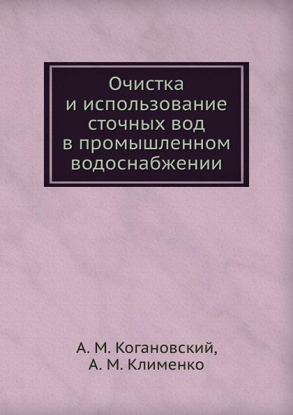 А.М. Когановский Очистка и использование сточных вод в промышленном водоснабжении