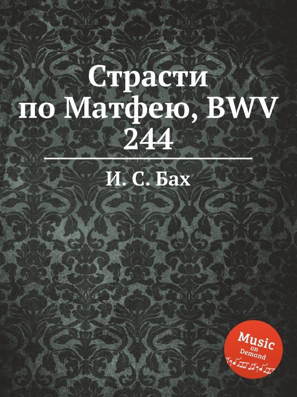 И. С. Бах Страсти по Матфею, BWV 244 бах страсти по иоанну