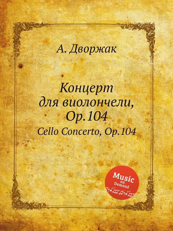 А. Дворжак Концерт для виолончели, Op.104. Cello Concerto, Op.104 е елгар концерт для виолончели op 85 cello concerto op 85