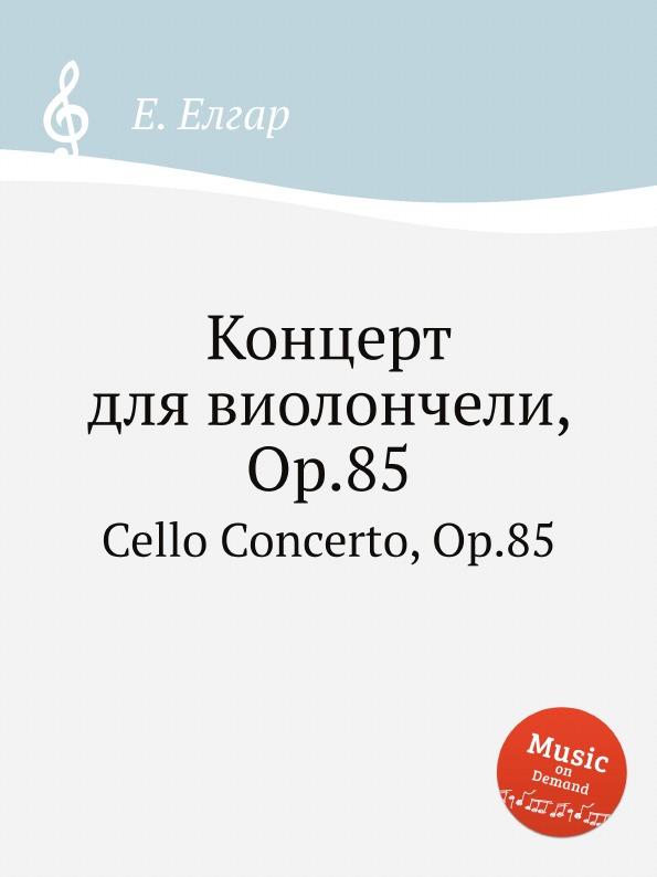 Е. Елгар Концерт для виолончели, Op.85. Cello Concerto, Op.85 е елгар концерт для виолончели op 85 cello concerto op 85