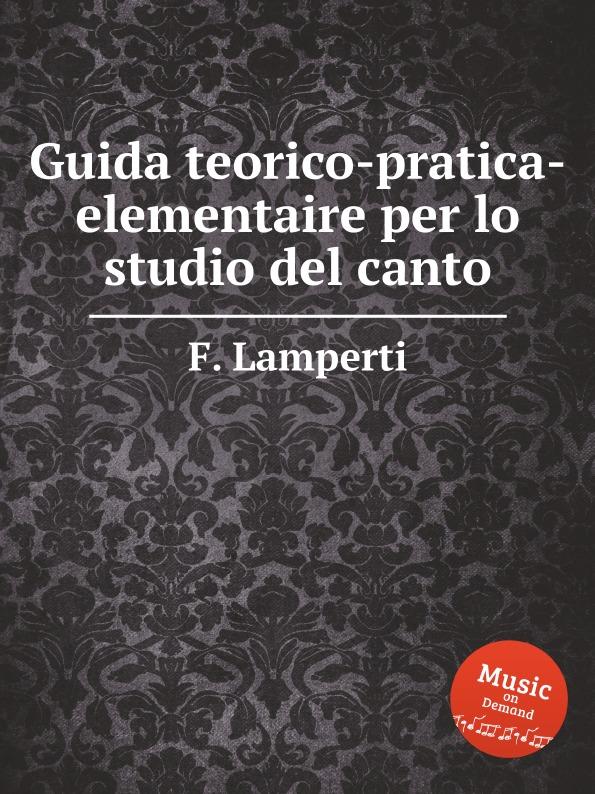 F. Lamperti Guida teorico-pratica-elementaire per lo studio del canto g b lamperti die technik des bel canto