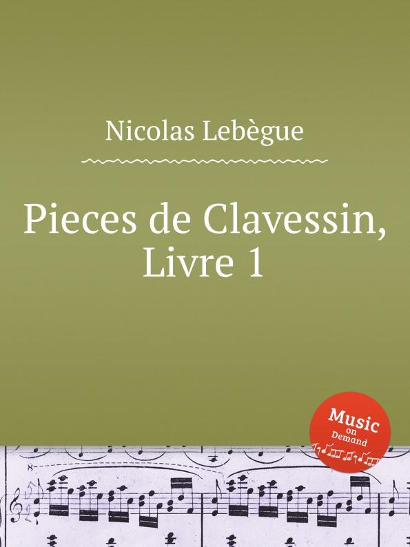 N. Lebègue Pieces de Clavessin, Livre 1 jean henri d anglebert pieces de clavessin