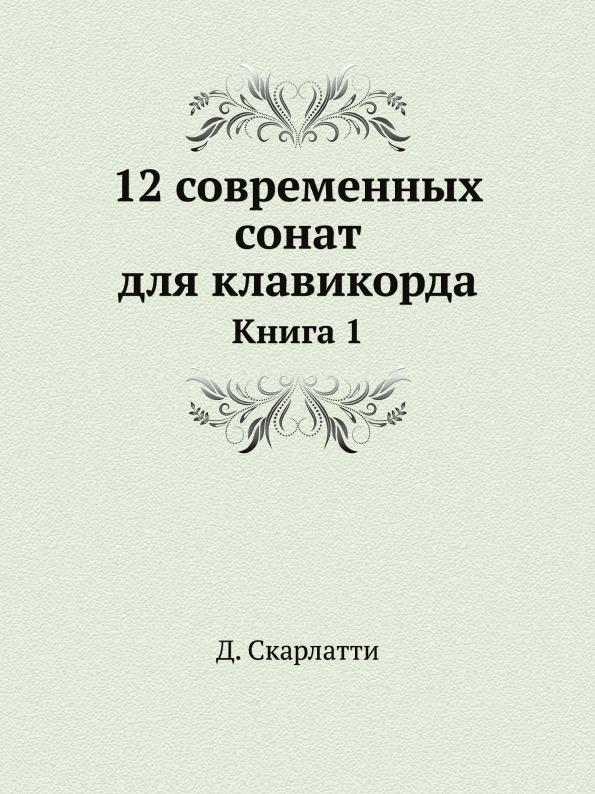Д. Скарлатти 12 современных сонат для клавикорда. Книга 1 scarlatti scarlattijean rondeau sonatas
